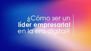 ¿Cómo ser un líder empresarial en la era digital?